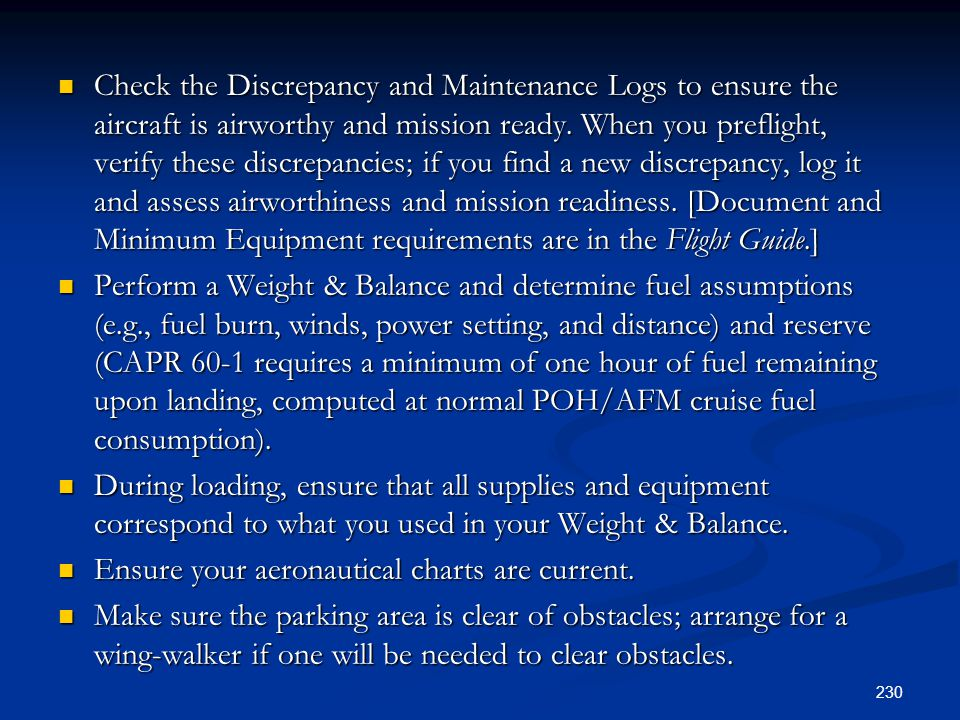 Check the Discrepancy and Maintenance Logs to ensure the aircraft is airworthy and mission ready. When you preflight, verify these discrepancies; if you find a new discrepancy, log it and assess airworthiness and mission readiness. [Document and Minimum Equipment requirements are in the Flight Guide.]